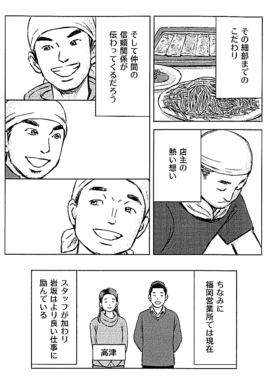 その細部までのこだわり そして仲間の信頼関係が伝わってくるだろう 店主の熱い想い ちなみに福岡営業所では現在 スタッフが加わり岩坂はより良い仕事に励んでいる