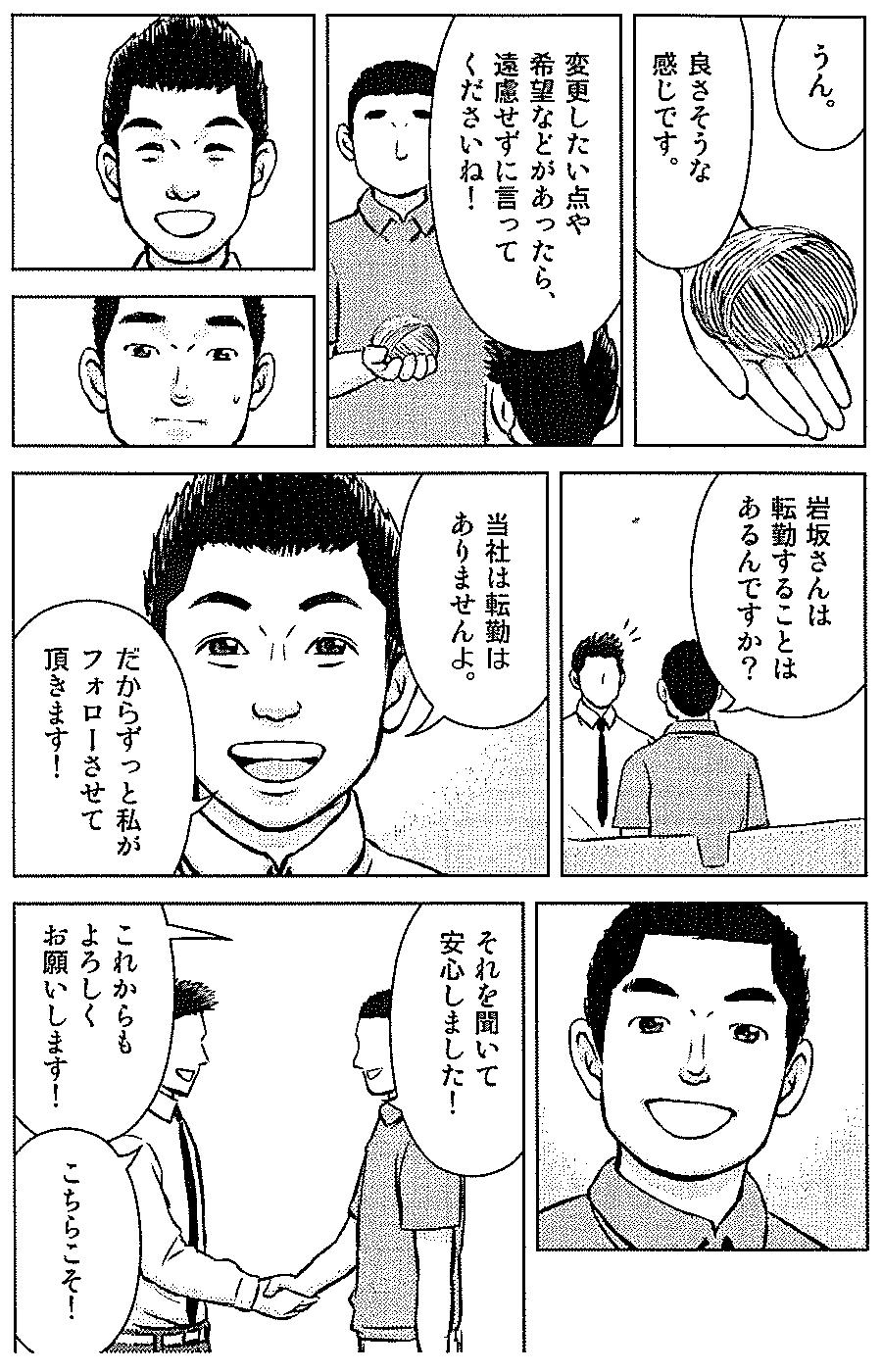 うん。 良さそうな感じです。 変更したい点や 希望などがあったら、遠慮せずに言ってくださいね! 岩坂さんは転勤することはあるんですか? 当社は転勤はありませんよ。 だからずっと私がフォローさせて頂きます! それを聞いて安心しました! これからもよろしくお願いします! こちらこそ!