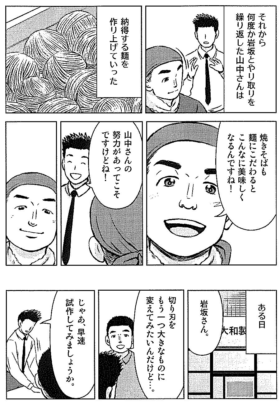 それから何度か岩坂さんとやり取りを繰り返した山中さんは 納得する麺を作り上げていった。 焼きそばも麺にこだわるとこんなに美味しくなるんですね! 山中さんの努力があってこそですけどね! ある日・・岩坂さん。 切り刃をもう一つ大きなものに変えてみたいんだけど・・。 じゃあ、早速試作してみましょうか。