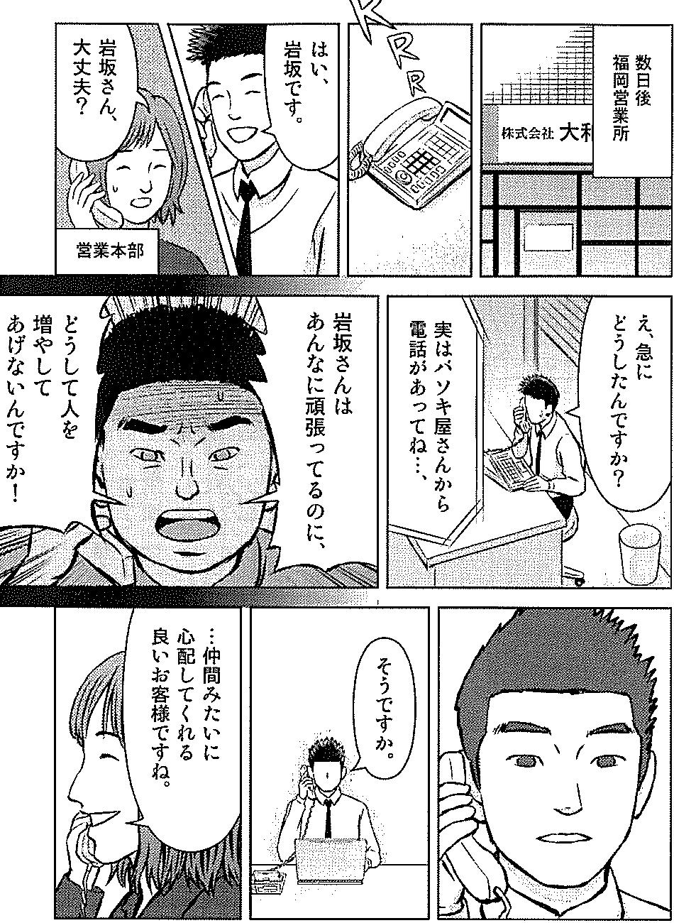 数日後 福岡営業所 はい、岩坂です。 岩坂さん、大丈夫ですか? え、急にどうしたんですか? 実はボソキ屋さんから電話があってね・・岩坂さんは頑張ってるのに、どうして人を増やしてあげないんですか! そうですか。 仲間みたいに心配してくれる良いお客様ですね。
